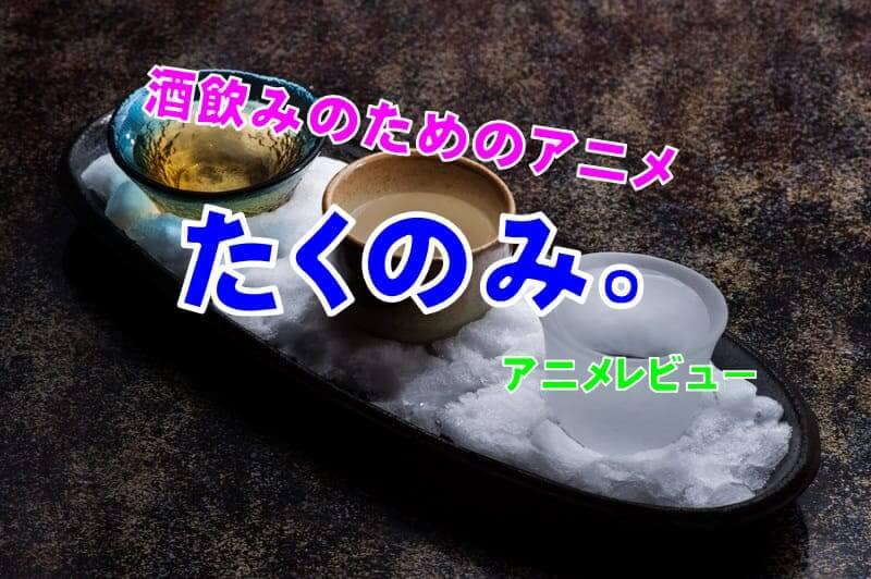 酒飲みのためのアニメ『たくのみ。』【アニメレビュー】