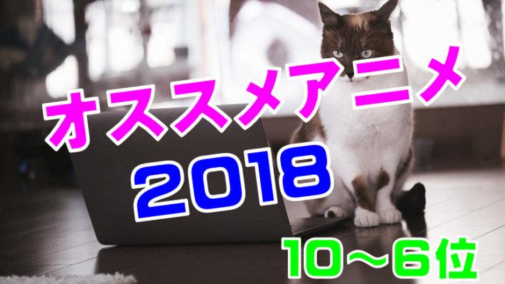 【2018】倍速アニメマンが今年観たおすすめアニメランキング 10位から6位まで