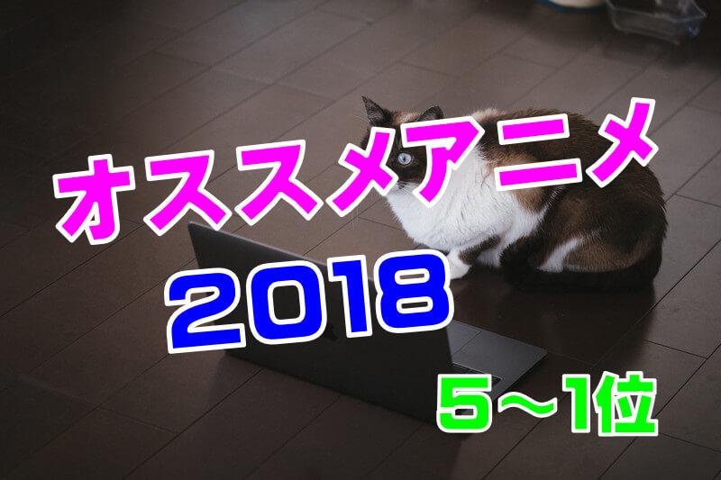 【2018】倍速アニメマンが今年観たおすすめアニメランキング 5位から1位まで